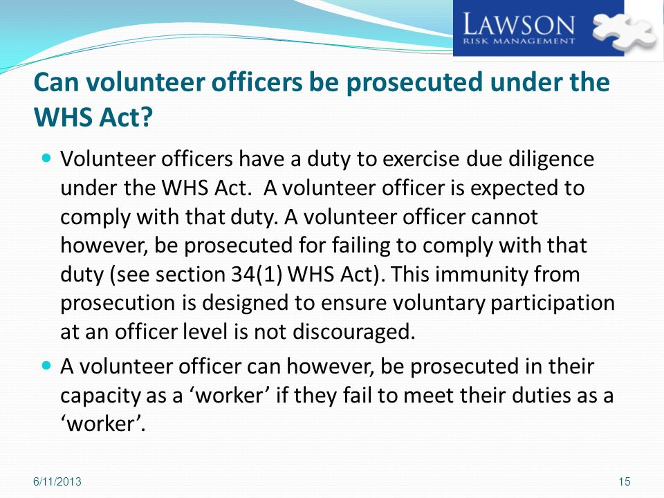 Can volunteer officers be prosecuted under the WHS Act? Volunteer officers have a duty to exercise due diligence under the WHS Act. A volunteer office