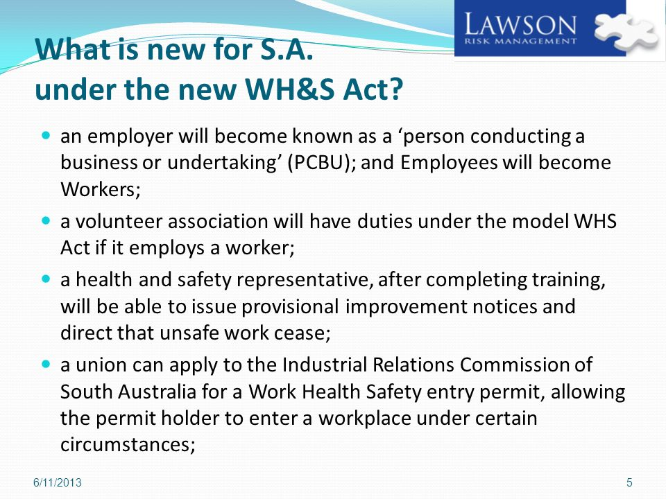 What is new for S.A. under the new WH&S Act? an employer will become known as a person conducting a business or undertaking (PCBU); and Employees will