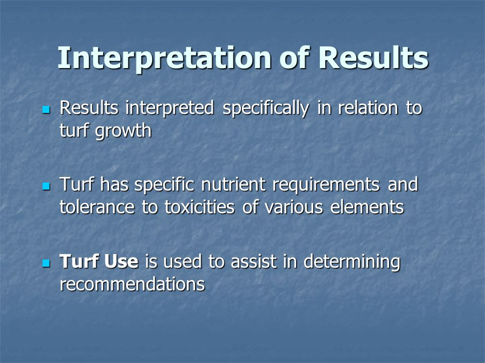 Interpretation of Results Results interpreted specifically in relation to turf growth Results interpreted specifically in relation to turf growth Turf has specific nutrient requirements and tolerance to toxicities of various elements Turf has specific nutrient requirements and tolerance to toxicities of various elements Turf Use is used to assist in determining recommendations Turf Use is used to assist in determining recommendations