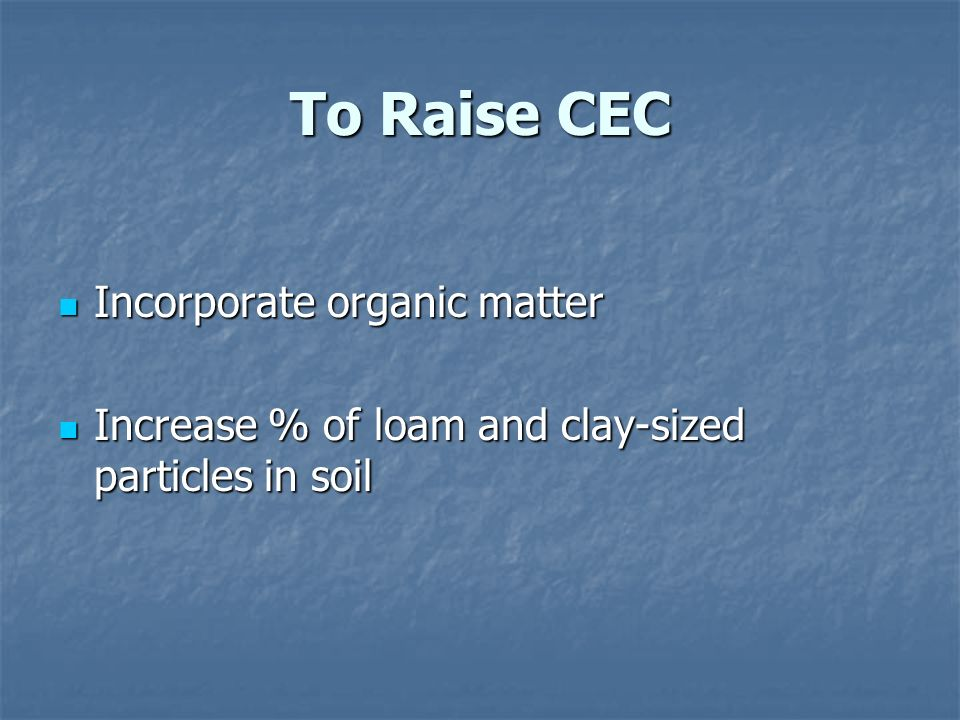 To Raise CEC Incorporate organic matter Incorporate organic matter Increase % of loam and clay-sized particles in soil Increase % of loam and clay-sized particles in soil