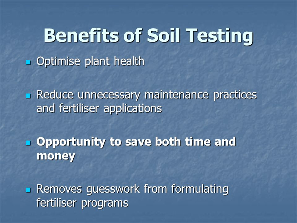 Benefits of Soil Testing Optimise plant health Optimise plant health Reduce unnecessary maintenance practices and fertiliser applications Reduce unnecessary maintenance practices and fertiliser applications Opportunity to save both time and money Opportunity to save both time and money Removes guesswork from formulating fertiliser programs Removes guesswork from formulating fertiliser programs