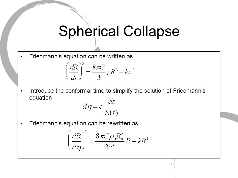 Spherical Collapse Friedmanns equation can be written as Introduce the conformal time to simplify the solution of Friedmanns equation Friedmanns equation can be rewritten as