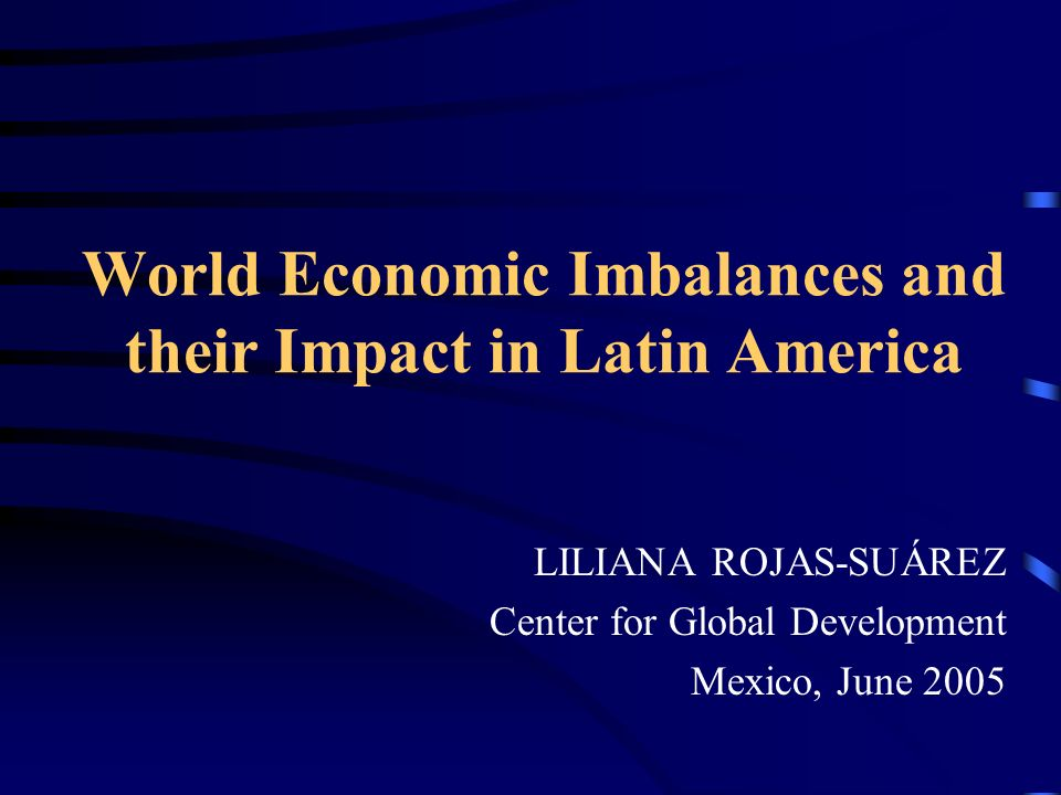 World Economic Imbalances and their Impact in Latin America LILIANA ROJAS-SUÁREZ Center for Global Development Mexico, June 2005