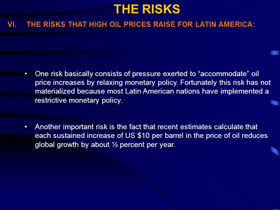 VI.THE RISKS THAT HIGH OIL PRICES RAISE FOR LATIN AMERICA: One risk basically consists of pressure exerted to accommodate oil price increases by relaxing monetary policy.