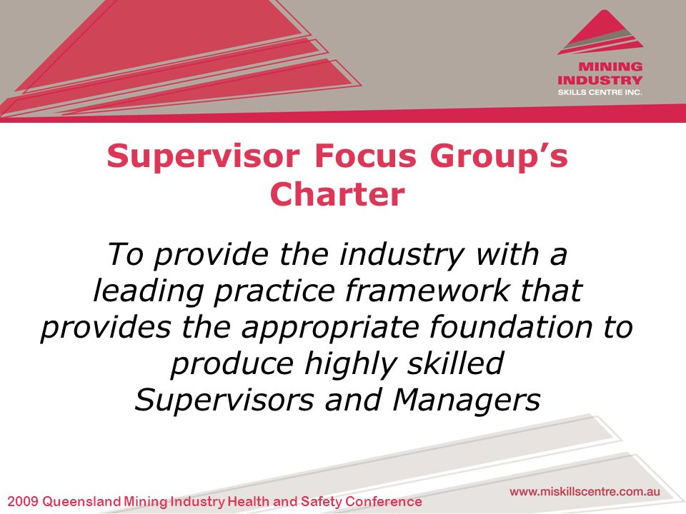 Supervisor Focus Groups Charter To provide the industry with a leading practice framework that provides the appropriate foundation to produce highly skilled Supervisors and Managers 2009 Queensland Mining Industry Health and Safety Conference