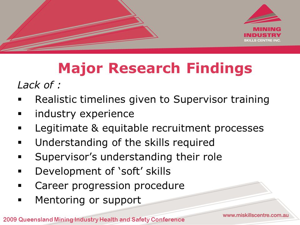Major Research Findings Lack of : Realistic timelines given to Supervisor training industry experience Legitimate & equitable recruitment processes Understanding of the skills required Supervisors understanding their role Development of soft skills Career progression procedure Mentoring or support 2009 Queensland Mining Industry Health and Safety Conference