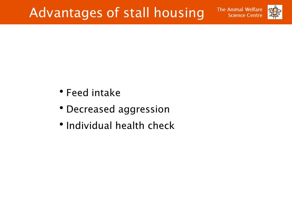 The Animal Welfare Science Centre Advantages of stall housing Feed intake Decreased aggression Individual health check