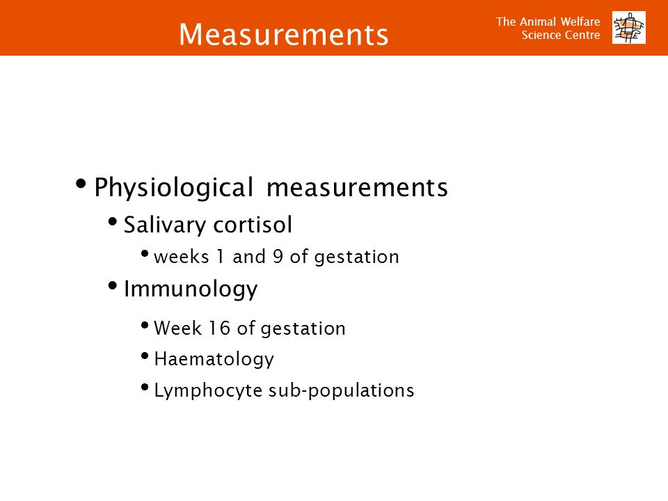 The Animal Welfare Science Centre Physiological measurements Salivary cortisol weeks 1 and 9 of gestation Immunology Week 16 of gestation Haematology
