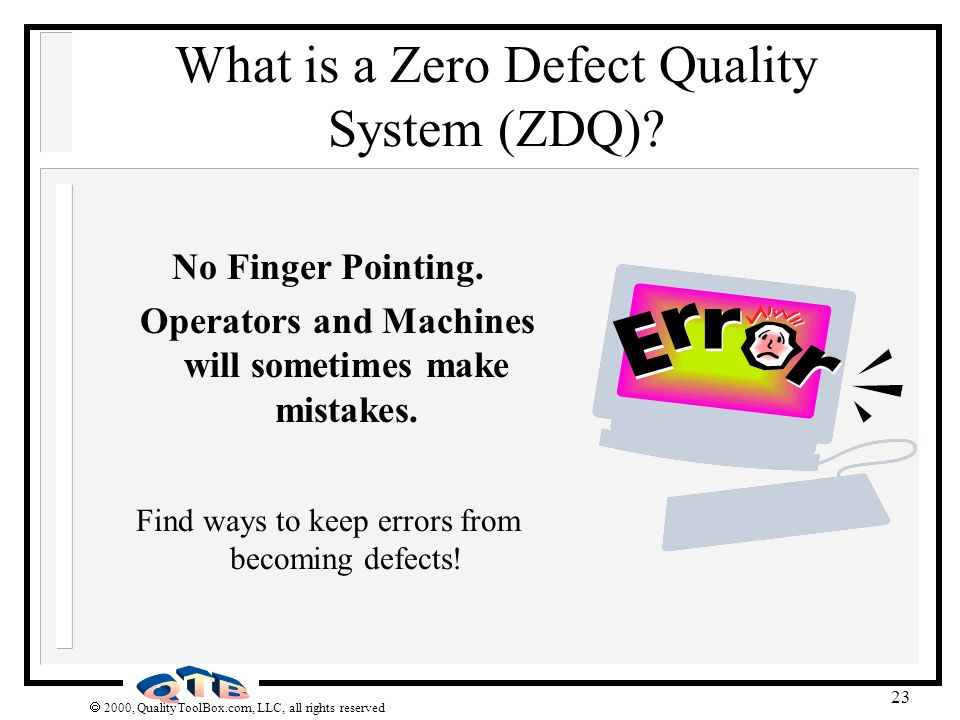 2000, QualityToolBox.com, LLC, all rights reserved 23 What is a Zero Defect Quality System (ZDQ)? No Finger Pointing. Operators and Machines will some
