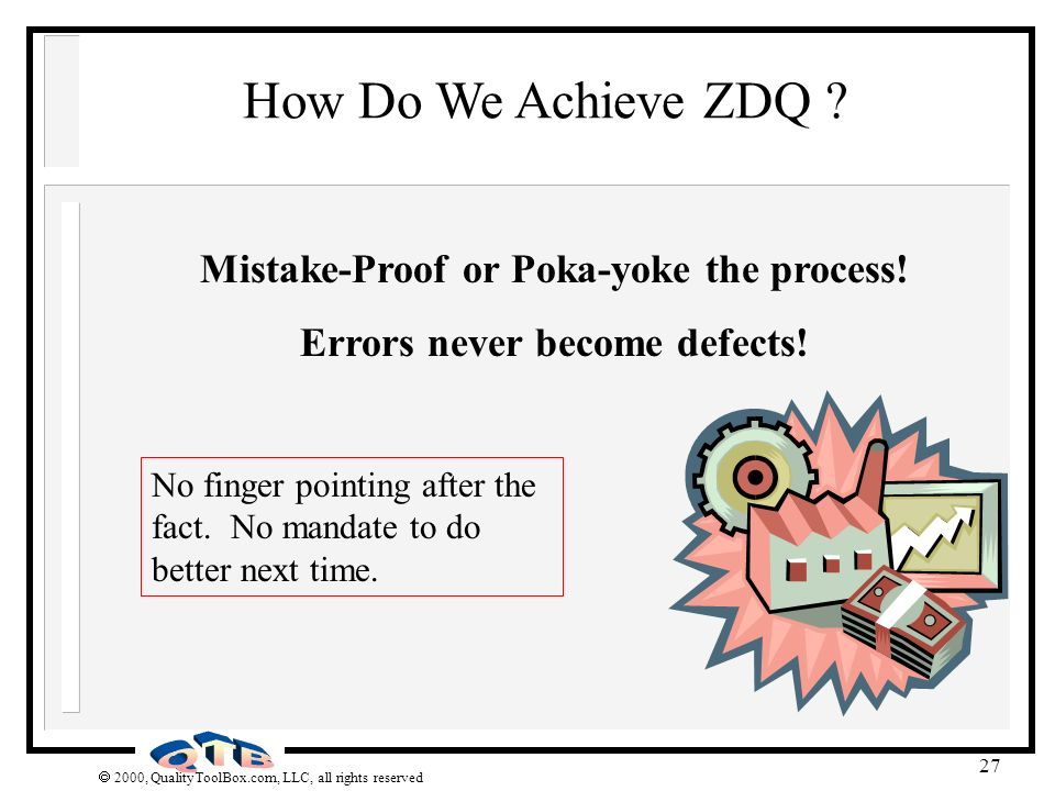2000, QualityToolBox.com, LLC, all rights reserved 27 How Do We Achieve ZDQ ? Mistake-Proof or Poka-yoke the process! Errors never become defects! No