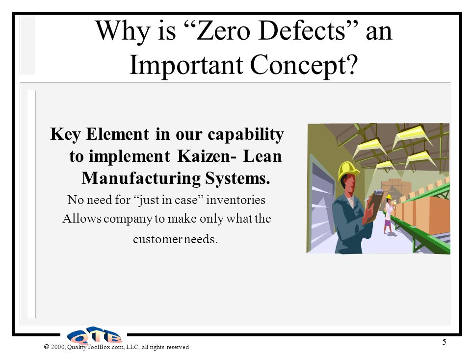 2000, QualityToolBox.com, LLC, all rights reserved 6 Why Kaizen Time CPI Project Time CPI Time Savings Process Improvement Project Implemented Maintenance of Process Performance Kaizen 6 Sigma Data Driven Methodology to Magnify Impact of Process Improvement Apply Control Techniques to Eliminate Erosion of Improvements Proceduralize/Standardize Improvements for Improved Maintenance of Critical Process Parameters Kaizen Use Small Teams to Optimize Process Performance by Implementing Incremental Change Apply Intellectual Capital of Team Members Intimate with Process CPI Projects Emphasize Control and Long Term Maintenance Kaizen Projects Emphasize Incremental Improvements