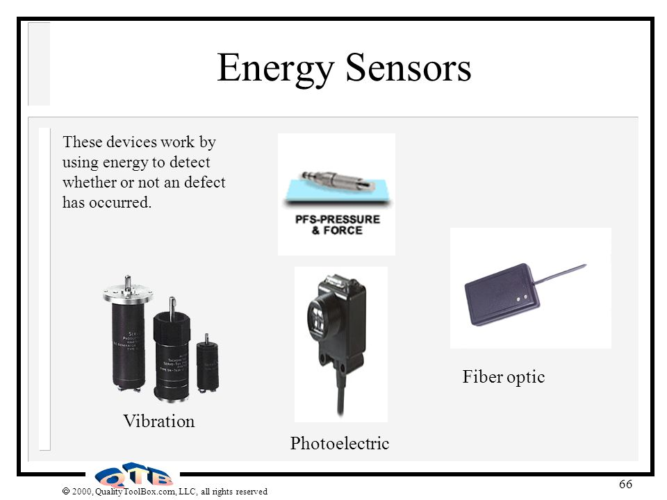 2000, QualityToolBox.com, LLC, all rights reserved 66 Energy Sensors These devices work by using energy to detect whether or not an defect has occurre