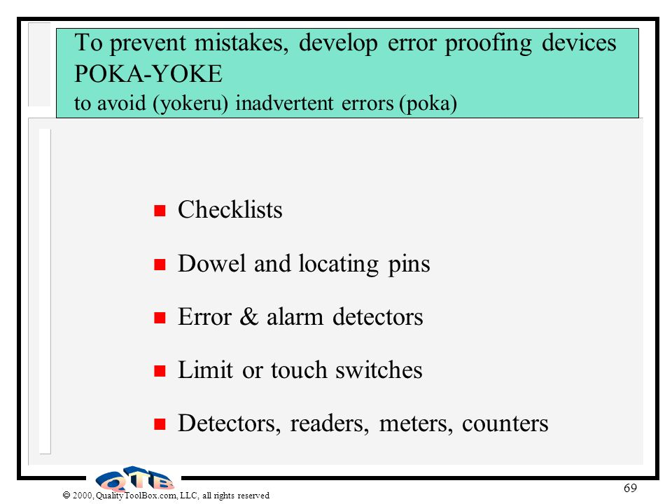 2000, QualityToolBox.com, LLC, all rights reserved 69 To prevent mistakes, develop error proofing devices POKA-YOKE to avoid (yokeru) inadvertent erro