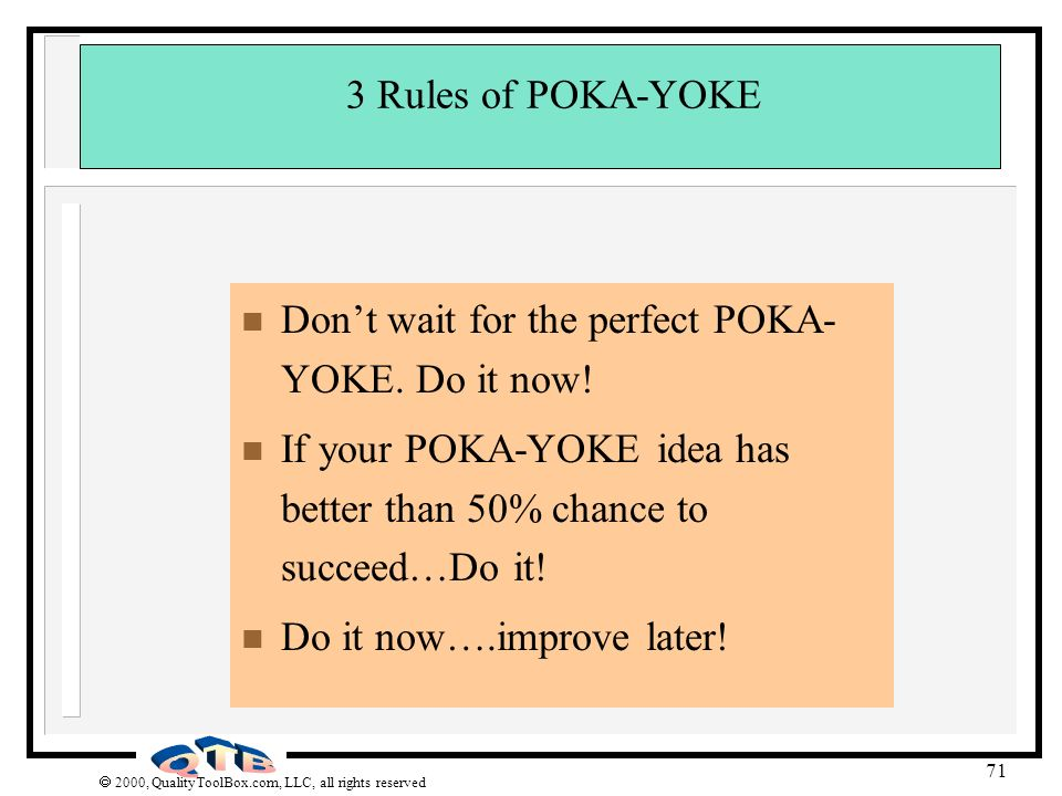 2000, QualityToolBox.com, LLC, all rights reserved 71 3 Rules of POKA-YOKE n Dont wait for the perfect POKA- YOKE. Do it now! n If your POKA-YOKE idea