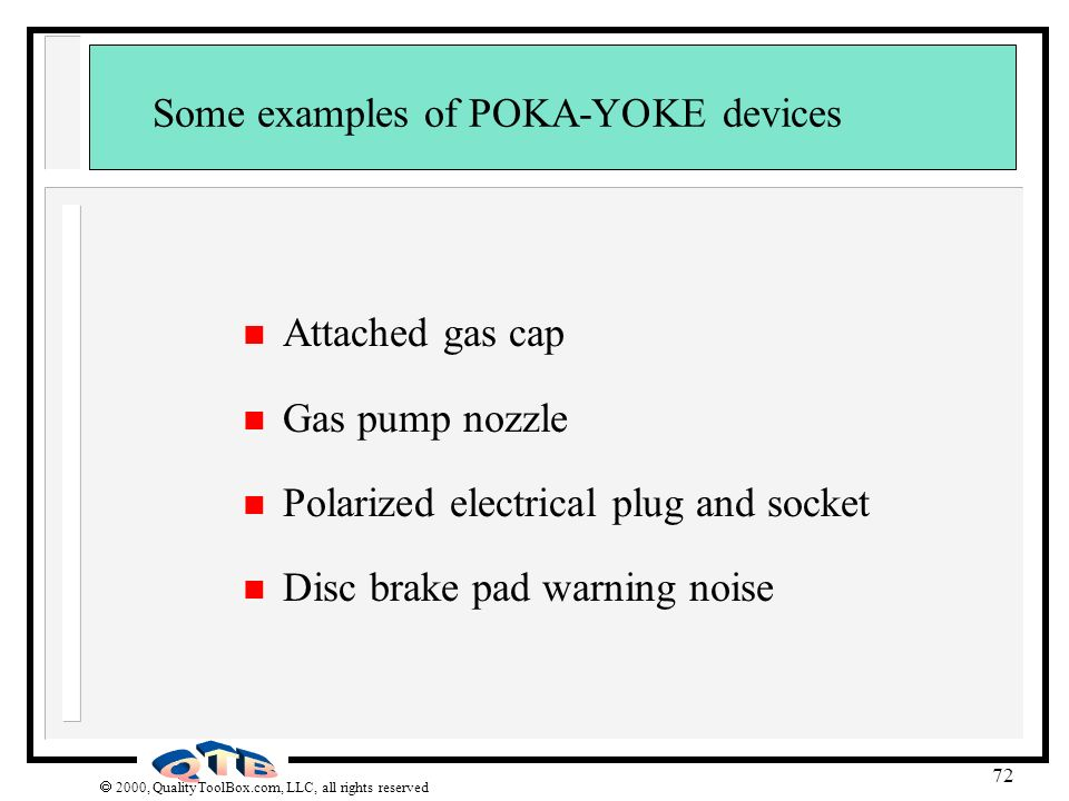2000, QualityToolBox.com, LLC, all rights reserved 72 Some examples of POKA-YOKE devices n Attached gas cap n Gas pump nozzle n Polarized electrical p