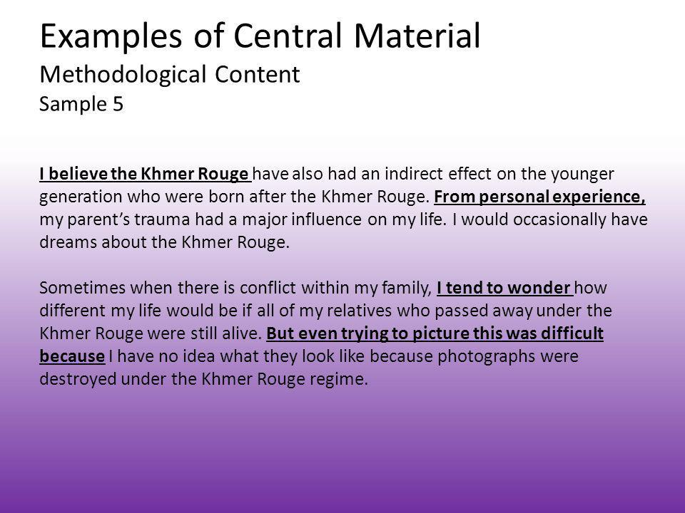 Examples of Central Material Methodological Content Sample 5 I believe the Khmer Rouge have also had an indirect effect on the younger generation who