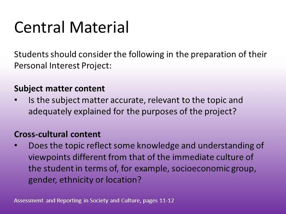 Central Material Students should consider the following in the preparation of their Personal Interest Project: Subject matter content Is the subject m