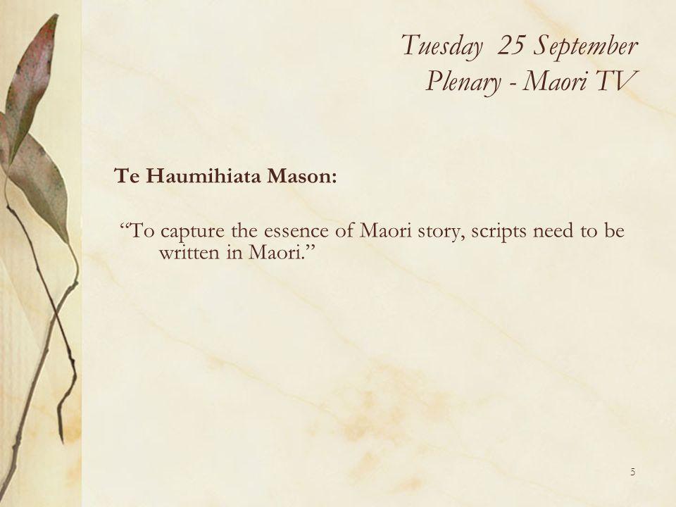 5 Tuesday 25 September Plenary - Maori TV Te Haumihiata Mason: To capture the essence of Maori story, scripts need to be written in Maori.