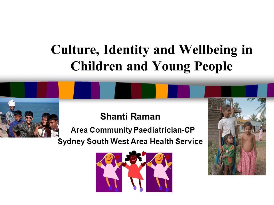 Culture, Identity and Wellbeing in Children and Young People Shanti Raman Area Community Paediatrician-CP Sydney South West Area Health Service