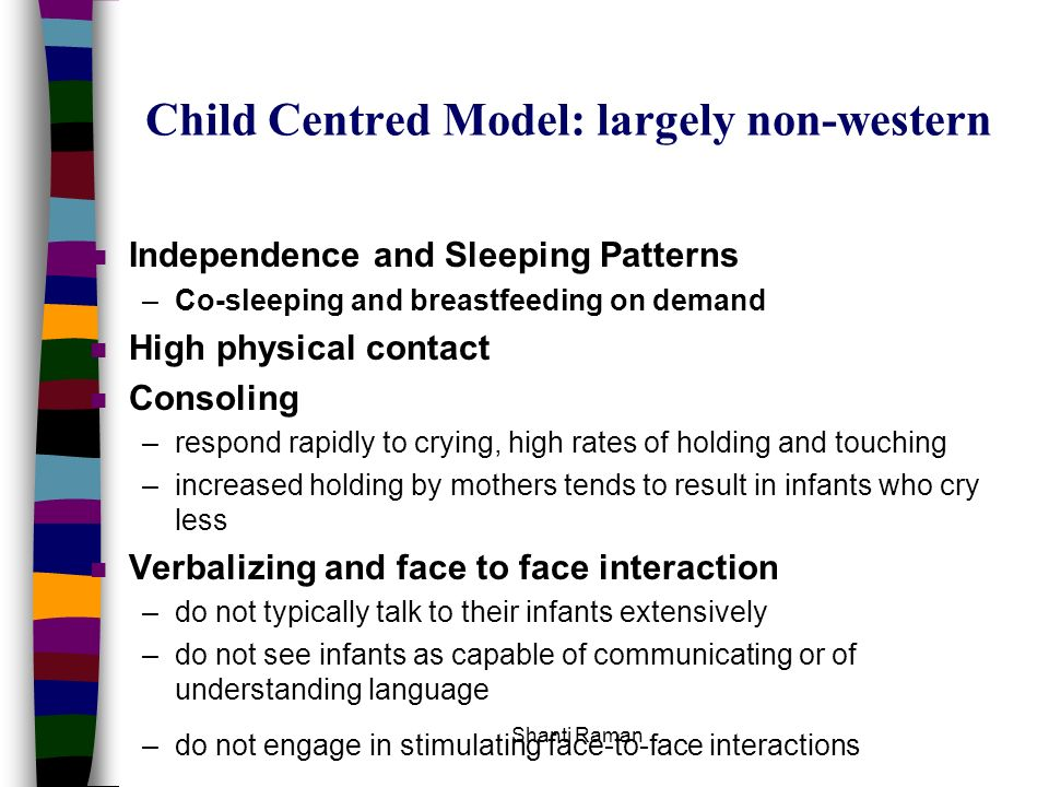 Shanti Raman Child Centred Model: largely non-western n Independence and Sleeping Patterns –Co-sleeping and breastfeeding on demand n High physical co