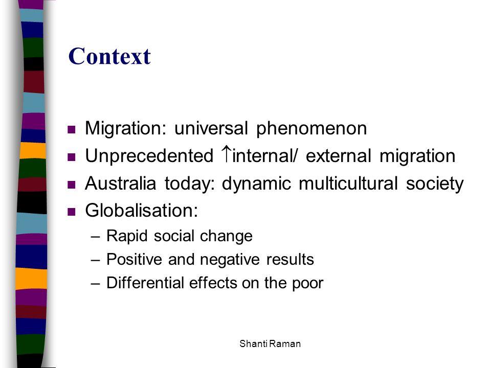 Shanti Raman Context n Migration: universal phenomenon n Unprecedented internal/ external migration n Australia today: dynamic multicultural society n