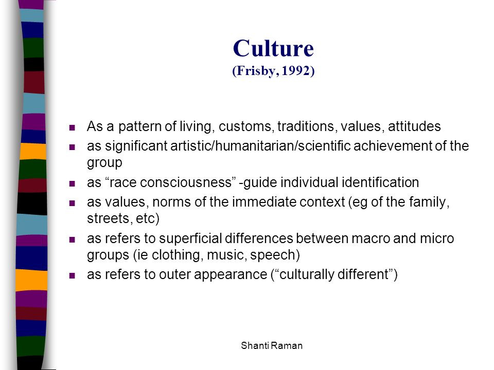 Shanti Raman Culture (Frisby, 1992) n As a pattern of living, customs, traditions, values, attitudes n as significant artistic/humanitarian/scientific