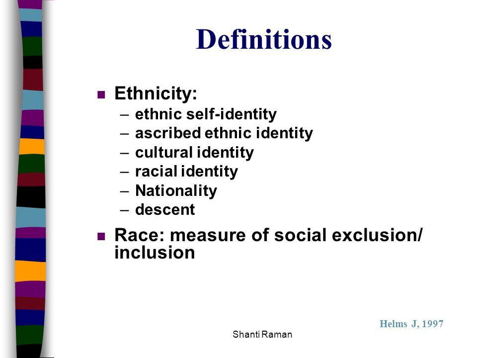 Shanti Raman Definitions n Ethnicity: –ethnic self-identity –ascribed ethnic identity –cultural identity –racial identity –Nationality –descent n Race