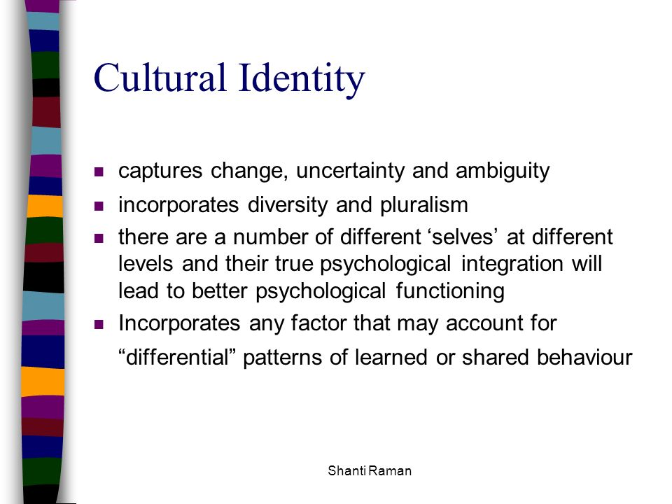 Shanti Raman Cultural Identity n captures change, uncertainty and ambiguity n incorporates diversity and pluralism n there are a number of different s