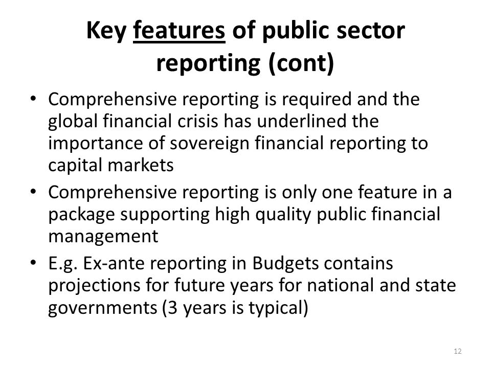 Key features of public sector reporting (cont) Comprehensive reporting is required and the global financial crisis has underlined the importance of so