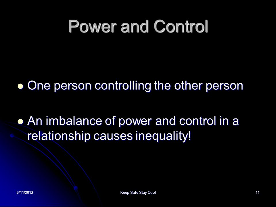 6/11/2013Keep Safe Stay Cool11 Power and Control One person controlling the other person One person controlling the other person An imbalance of power