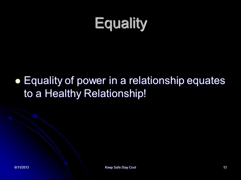 6/11/2013Keep Safe Stay Cool13 Equality Equality of power in a relationship equates to a Healthy Relationship! Equality of power in a relationship equ