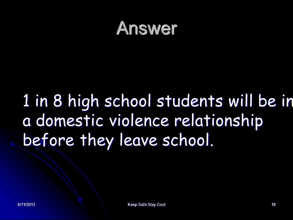 6/11/2013Keep Safe Stay Cool18 Answer 1 in 8 high school students will be in a domestic violence relationship before they leave school.