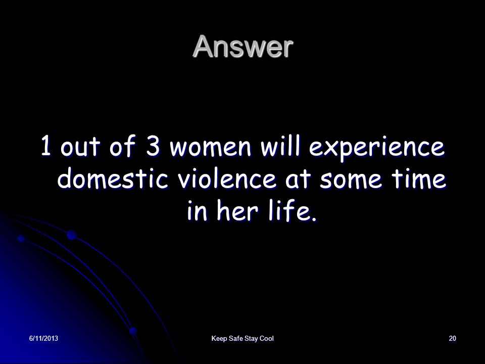 6/11/2013Keep Safe Stay Cool20 Answer 1 out of 3 women will experience domestic violence at some time in her life.