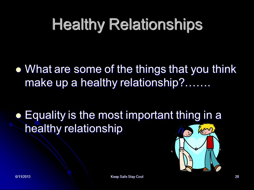 6/11/2013Keep Safe Stay Cool28 Healthy Relationships What are some of the things that you think make up a healthy relationship?……. What are some of th