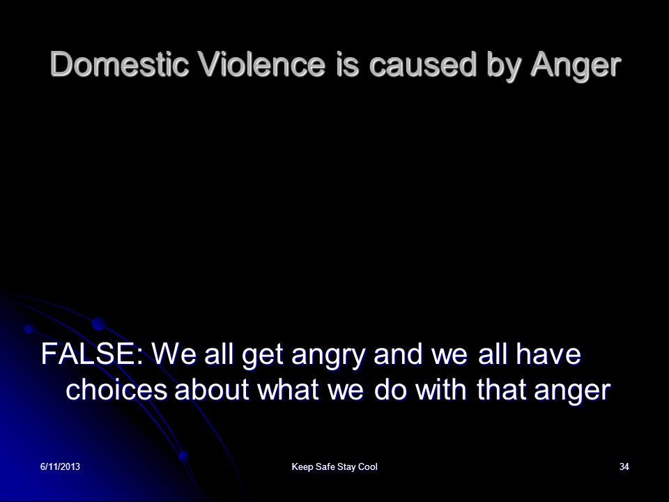 6/11/2013Keep Safe Stay Cool34 Domestic Violence is caused by Anger FALSE: We all get angry and we all have choices about what we do with that anger