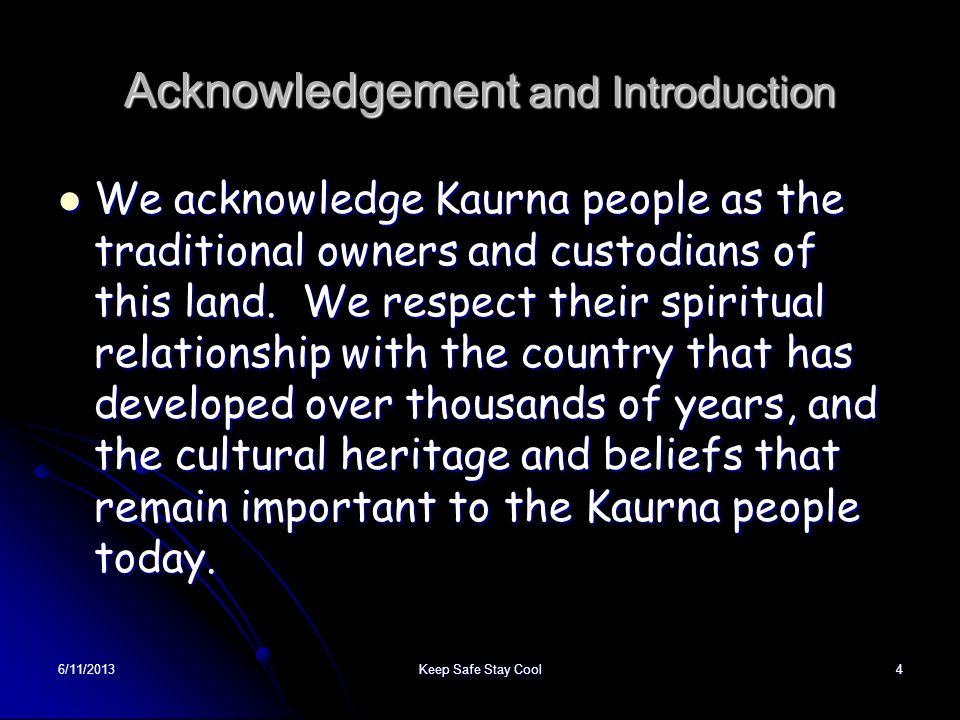 6/11/2013Keep Safe Stay Cool4 Acknowledgement and Introduction We acknowledge Kaurna people as the traditional owners and custodians of this land. We