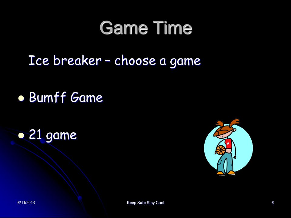 6/11/2013Keep Safe Stay Cool6 Game Time Ice breaker – choose a game Bumff Game 21 game