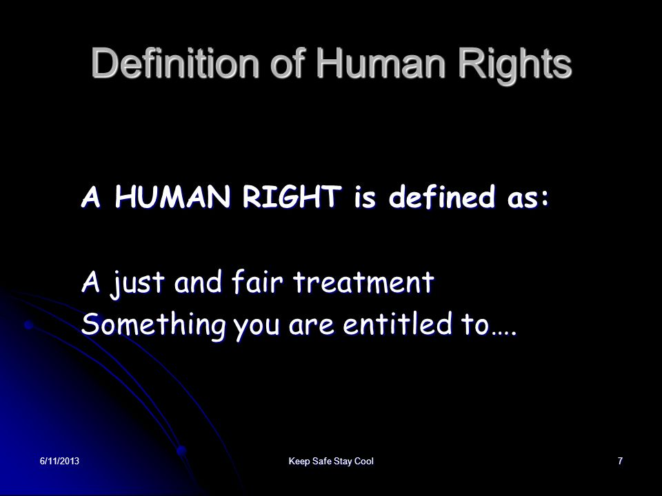 6/11/2013Keep Safe Stay Cool7 Definition of Human Rights A HUMAN RIGHT is defined as: A just and fair treatment Something you are entitled to….
