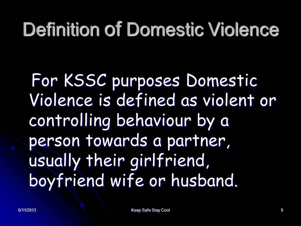 6/11/2013Keep Safe Stay Cool9 Definition of Domestic Violence For KSSC purposes Domestic Violence is defined as violent or controlling behaviour by a