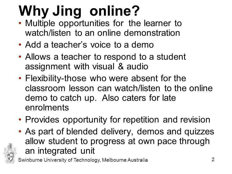 Jing Screen and voice capture program for still or video - free Jing version lets you record and narrate up to 5min video accessible via internet Use to demonstrate computer related tasks- word processing, excel, navigate a website Use Jing to make PowerPoint shows, talking books, solving maths problems etc Respond to students questions using Jing link in an email