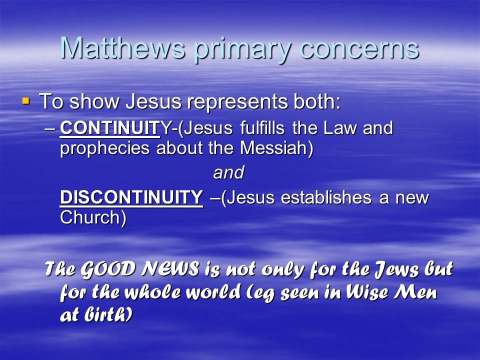 Matthews primary concerns To show Jesus represents both: To show Jesus represents both: –CONTINUITY-(Jesus fulfills the Law and prophecies about the M