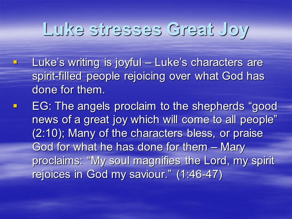 Luke stresses Great Joy Lukes writing is joyful – Lukes characters are spirit-filled people rejoicing over what God has done for them. Lukes writing i