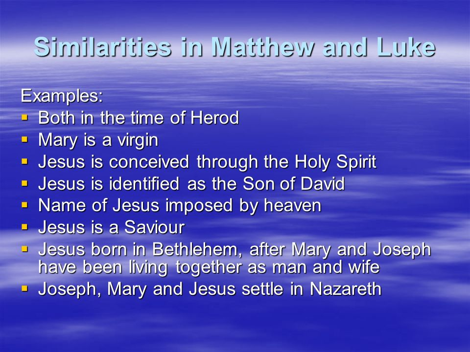 Similarities in Matthew and Luke Examples: Both in the time of Herod Both in the time of Herod Mary is a virgin Mary is a virgin Jesus is conceived th