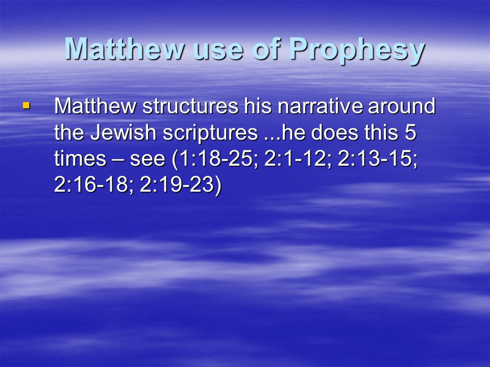 Matthew use of Prophesy Matthew structures his narrative around the Jewish scriptures...he does this 5 times – see (1:18-25; 2:1-12; 2:13-15; 2:16-18;