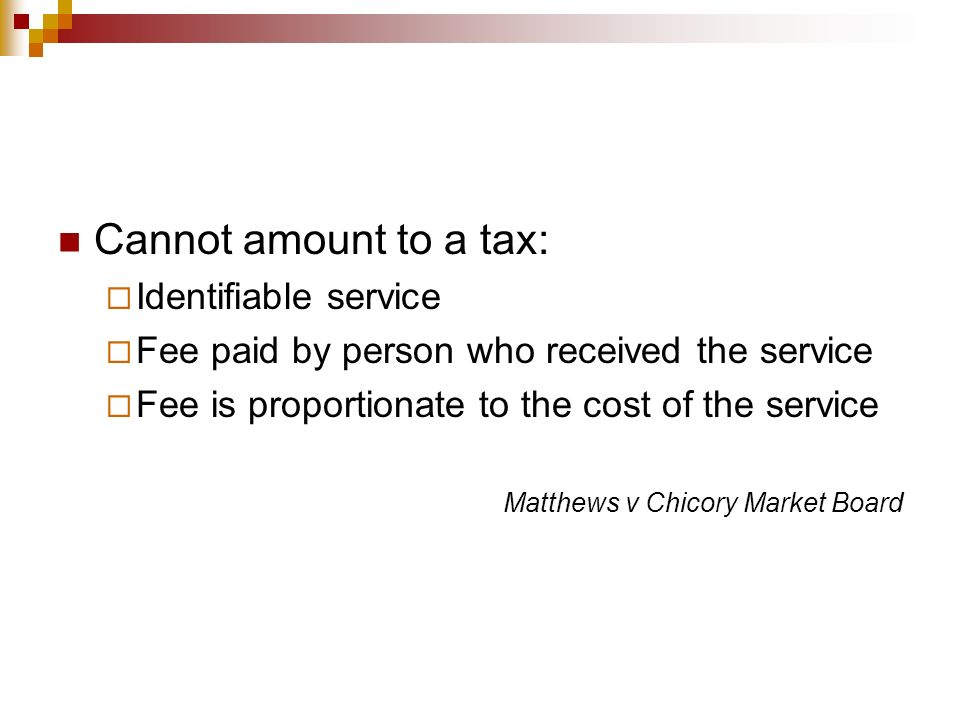 Cannot amount to a tax: Identifiable service Fee paid by person who received the service Fee is proportionate to the cost of the service Matthews v Ch