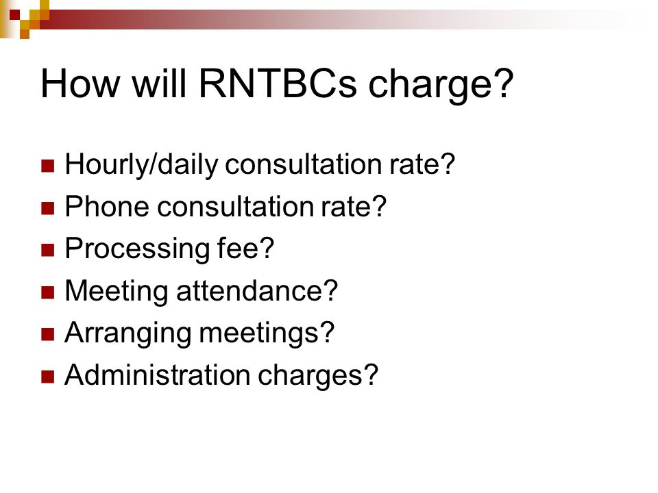How will RNTBCs charge? Hourly/daily consultation rate? Phone consultation rate? Processing fee? Meeting attendance? Arranging meetings? Administratio