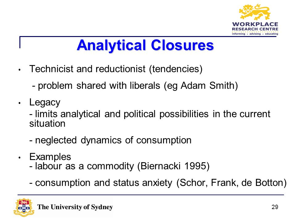 29 Analytical Closures Technicist and reductionist (tendencies) - problem shared with liberals (eg Adam Smith) Legacy - limits analytical and politica