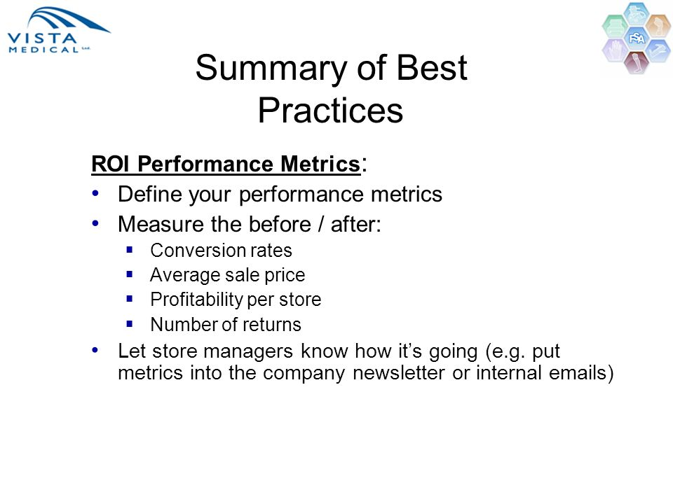 Summary of Best Practices ROI Performance Metrics : Define your performance metrics Measure the before / after: Conversion rates Average sale price Pr