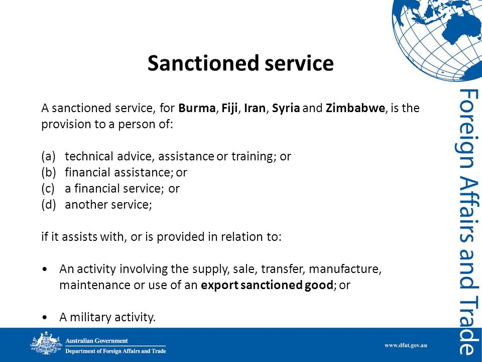 Sanctioned service A sanctioned service, for Burma, Fiji, Iran, Syria and Zimbabwe, is the provision to a person of: (a)technical advice, assistance o