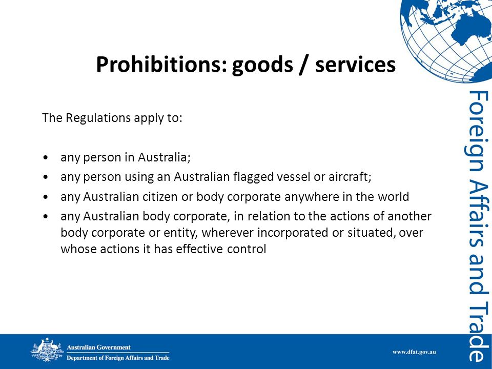 Prohibitions: goods / services The Regulations apply to: any person in Australia; any person using an Australian flagged vessel or aircraft; any Austr